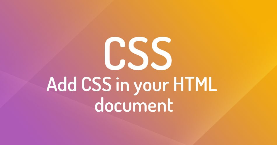 Add CSS in your HTML document: Inline styling, Embed, and External