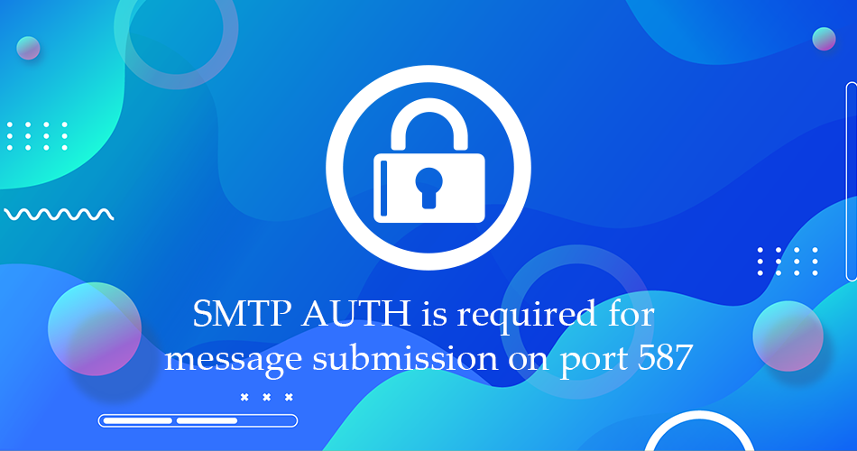 SMTP AUTH is required for message submission on port 587 – Error and Fix